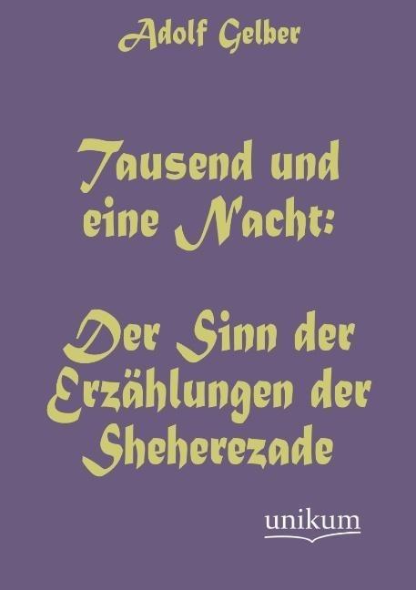 Tausend und eine Nacht: Der Sinn der Erzählungen der Sheherezade als Buch von Adolf Gelber