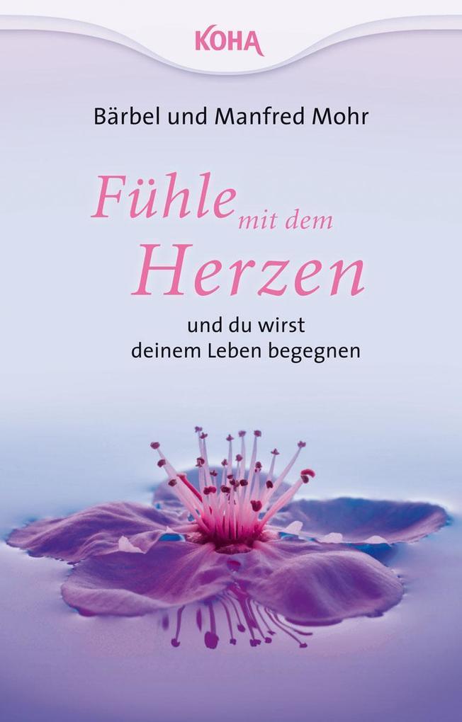Fühle mit dem Herzen und du wirst deinem Leben begegnen als Buch von Bärbel Mohr, Manfred Mohr