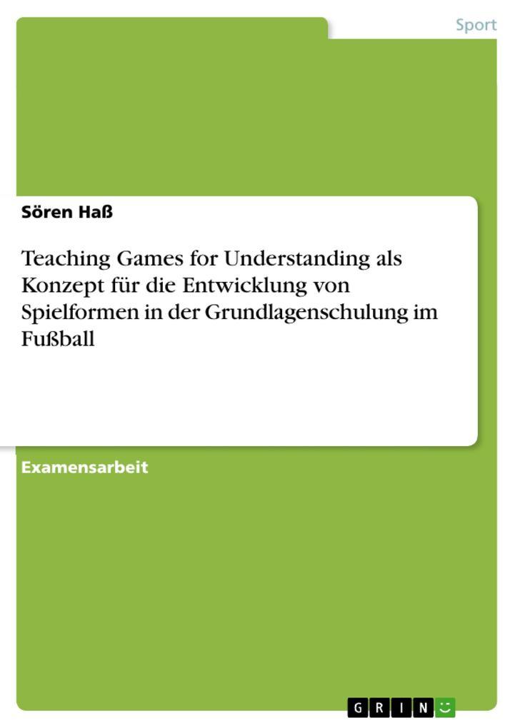 Teaching Games for Understanding als Konzept für die Entwicklung von Spielformen in der Grundlagenschulung im Fußball als eBook von Sören Haß - GRIN Verlag