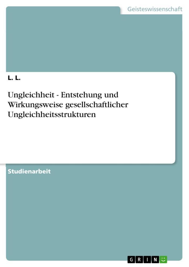 Ungleichheit - Entstehung und Wirkungsweise gesellschaftlicher Ungleichheitsstrukturen als eBook von L. L. - GRIN Verlag