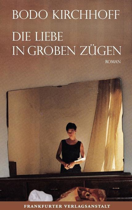 Die Liebe in groben Zügen als Buch von Bodo Kirchhoff