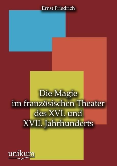 Die Magie im französischen Theater des XVI. und XVII. Jahrhunderts als Buch von Ernst Friedrich