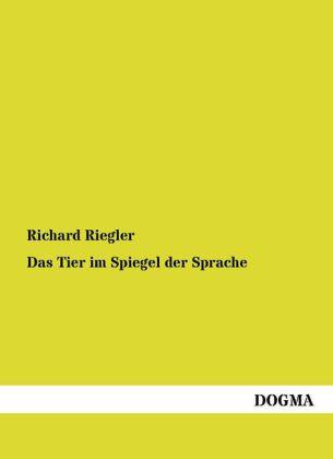 Das Tier im Spiegel der Sprache als Buch von Richard Riegler