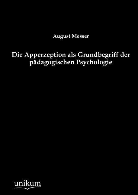 Die Apperzeption als Grundbegriff der pädagogischen Psychologie als Buch von August Messer