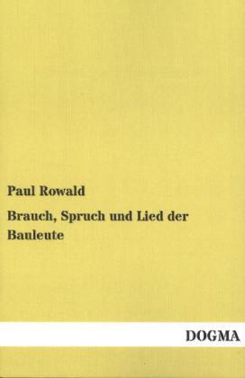 Brauch, Spruch und Lied der Bauleute als Buch von Paul Rowald