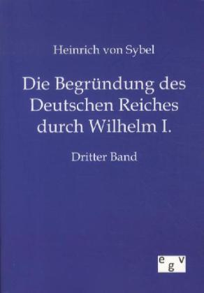 Die Begründung des Deutschen Reiches durch Wilhelm I. als Buch von Heinrich von Sybel