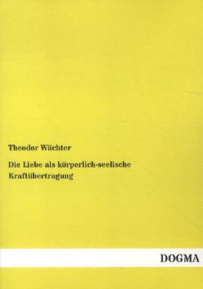Die Liebe als körperlich-seelische Kraftübertragung als Buch von Theodor Wächter