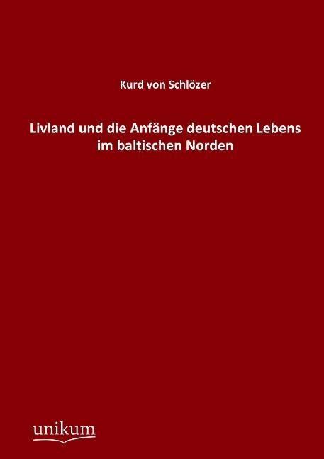 Livland und die Anfänge deutschen Lebens im baltischen Norden als Buch von Kurd von Schlözer