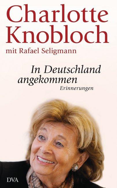In Deutschland angekommen als Buch von Charlotte Knobloch, Rafael Seligmann