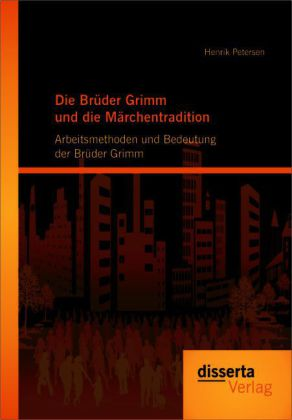 Die Brüder Grimm und die Märchentradition: Arbeitsmethoden und Bedeutung der Brüder Grimm als Buch von Henrik Petersen