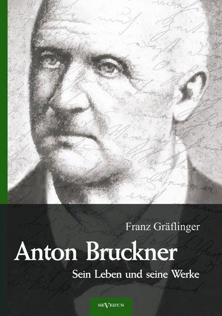 Anton Bruckner - Sein Leben und seine Werke. Eine Biographie als Buch von Franz Gräflinger