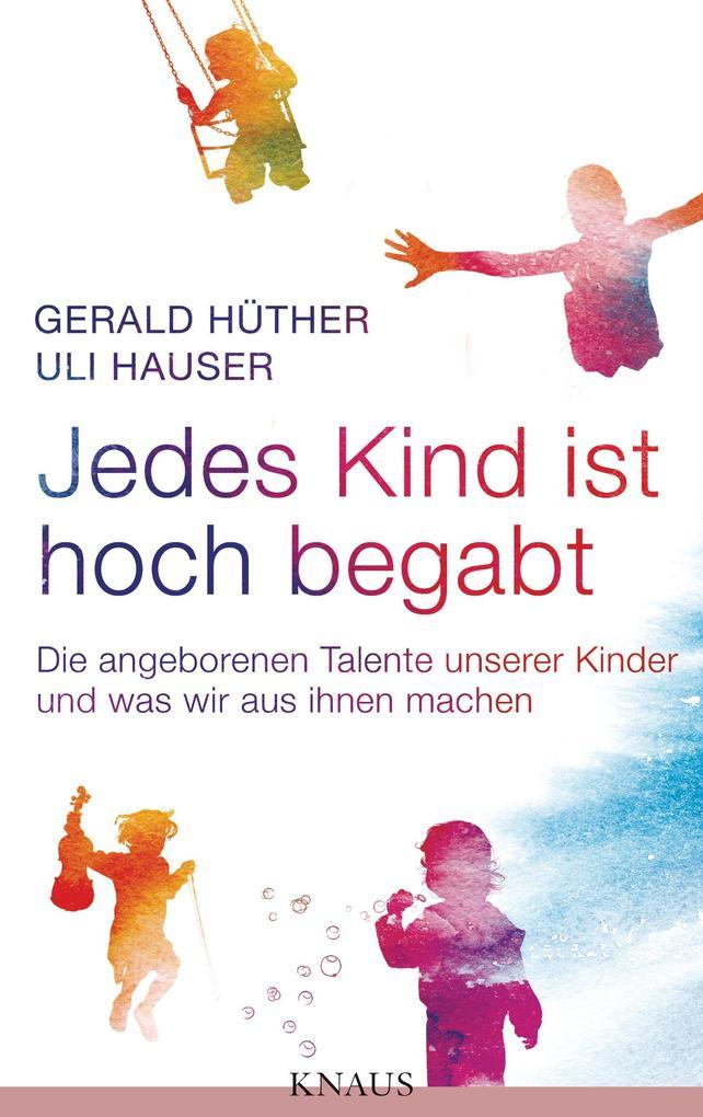 Jedes Kind ist hoch begabt als eBook von Gerald Hüther, Uli Hauser