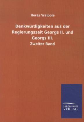 Denkwürdigkeiten aus der Regierungszeit Georgs II. und Georgs III. als Buch von Horaz Walpole