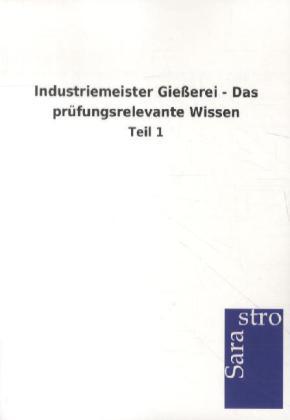 Industriemeister Gießerei - Das prüfungsrelevante Wissen als Buch von