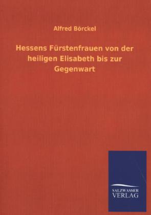 Hessens Fürstenfrauen von der heiligen Elisabeth bis zur Gegenwart als Buch von Alfred Börckel