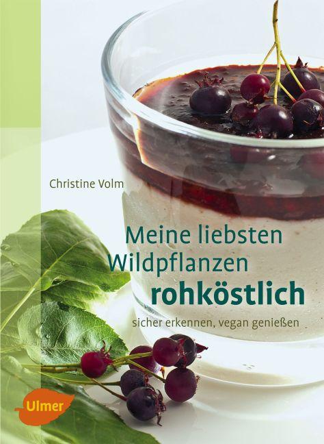 Meine liebsten Wildpflanzen - rohköstlich als Buch von Christine Volm
