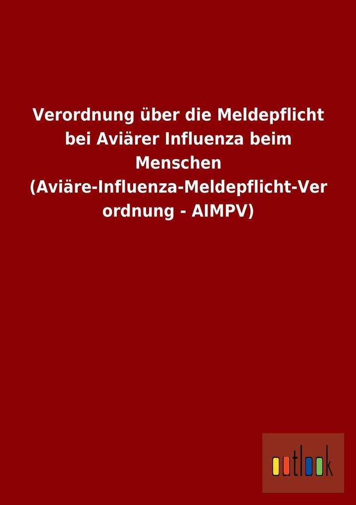 Verordnung über die Meldepflicht bei Aviärer Influenza beim Menschen (Aviäre-Influenza-Meldepflicht-Verordnung - AIMPV) als Buch von