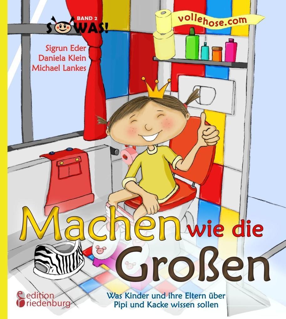 Machen wie die Großen - Was Kinder und ihre Eltern über Pipi und Kacke wissen sollen als eBook von Sigrun Eder Daniela Klein Michael Lankes