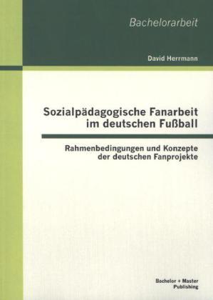 Sozialpädagogische Fanarbeit im deutschen Fußball: Rahmenbedingungen und Konzepte der deutschen Fanprojekte als Buch von