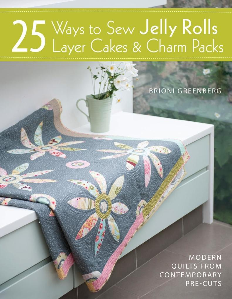 25 Ways to Sew Jelly Rolls Layer Cakes Charm Packs als eBook von Brioni Greenberg