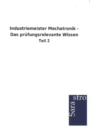 Industriemeister Mechatronik - Das prüfungsrelevante Wissen als Buch von Sarastro GmbH