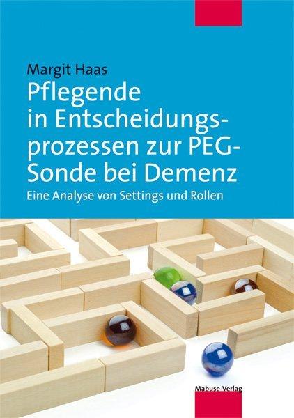 Pflegende in Entscheidungsprozessen zur PEG-Sonde bei Demenz als Buch von Margit Haas