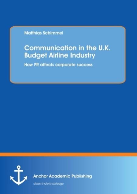 Communication in the U.K. Budget Airline Industry: How PR affects corporate success als Buch von Matthias Schimmel