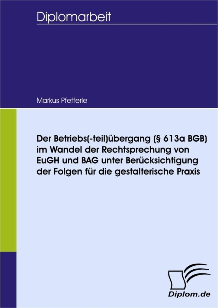 Der Betriebs(-teil)übergang (§ 613a BGB) im Wandel der Rechtsprechung von EuGH und BAG unter Berücksichtigung der Folgen