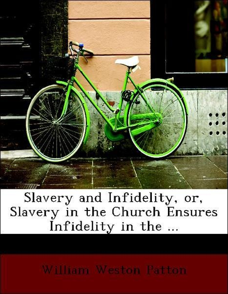 Slavery and Infidelity, or, Slavery in the Church Ensures Infidelity in the ... als Taschenbuch von William Weston Patton