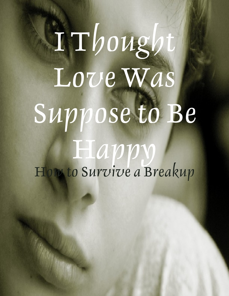 I Thought Love Was Suppose to Be Happy - How to Survive a Breakup als eBook von M Osterhoudt