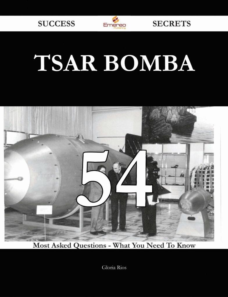 Tsar Bomba 54 Success Secrets - 54 Most Asked Questions On Tsar Bomba - What You Need To Know als eBook von Gloria Rios
