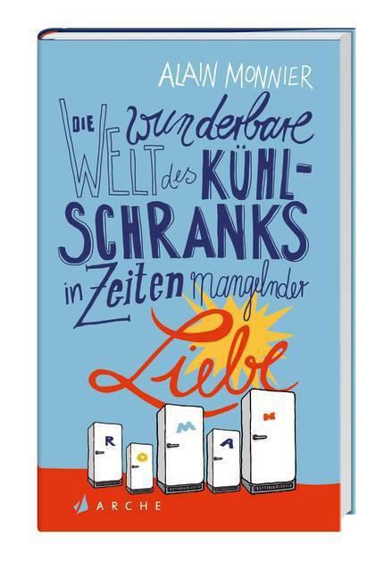 Die wunderbare Welt des Kühlschranks in Zeiten mangelnder Liebe als Buch von Alain Monnier