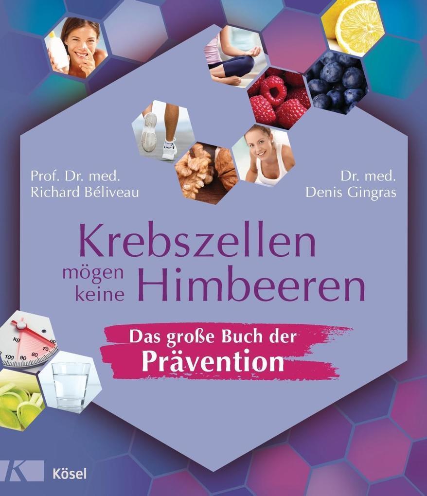 Krebszellen mögen keine Himbeeren - Das große Buch der Prävention als Buch von Richard Béliveau, Denis Gingras