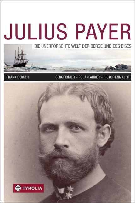 Julius Payer. Die unerforschte Welt der Berge und des Eises als Buch von Frank Berger