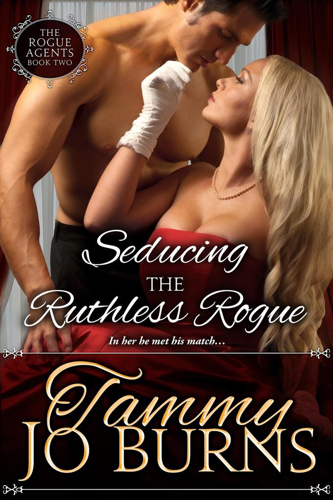 Seducing the Ruthless Rogue The Rogue Agents #2 als eBook von Tammy Jo Burns