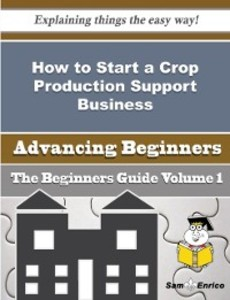 How to Start a Crop Production Support Business Beginners Guide als eBook von Tonda Logue Sam Enrico