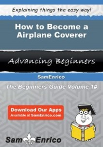 How to Become a Airplane Coverer als eBook von Tonda Sommers Sam Enrico