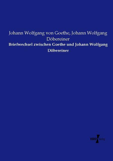 Briefwechsel zwischen Goethe und Johann Wolfgang Döbereiner als Buch von Johann Wolfgang von Goethe Johann Wolfgang Döbereiner