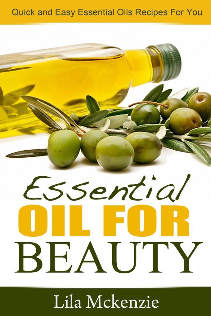 Essential Oils For Beauty Quick and Easy Essential Oils Recipes For You als eBook von Lila Mckenzie