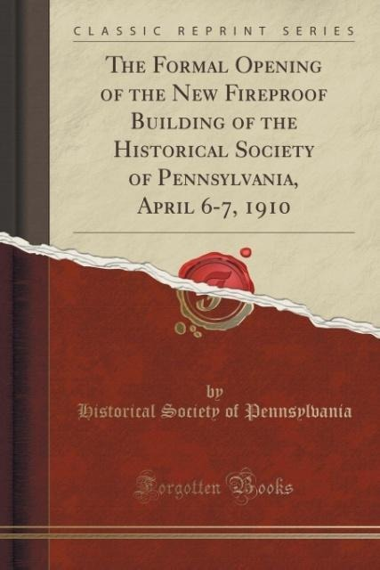 The Formal Opening of the New Fireproof Building of the Historical Society of Pennsylvania April 6-7 1910 Classic Reprint als Taschenbuch von ...