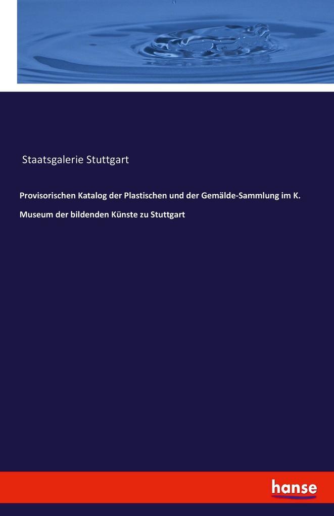 Provisorischen Katalog der Plastischen und der Gemälde-Sammlung im K. Museum der bildenden Künste zu Stuttgart als Buch von Staatsgalerie Stuttgart
