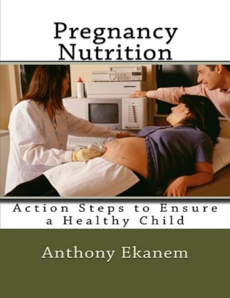 Pregnancy Nutrition: Action Steps to Ensure a Healthy Child als eBook von Anthony Ekanem
