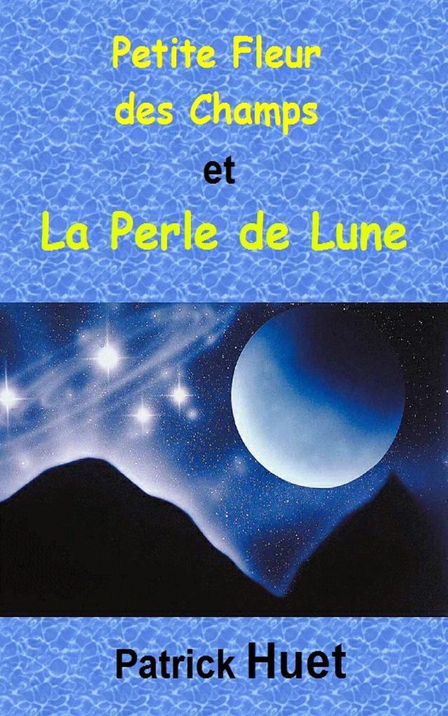 Petite Fleur des Champs et la Perle de Lune als eBook von Patrick Huet