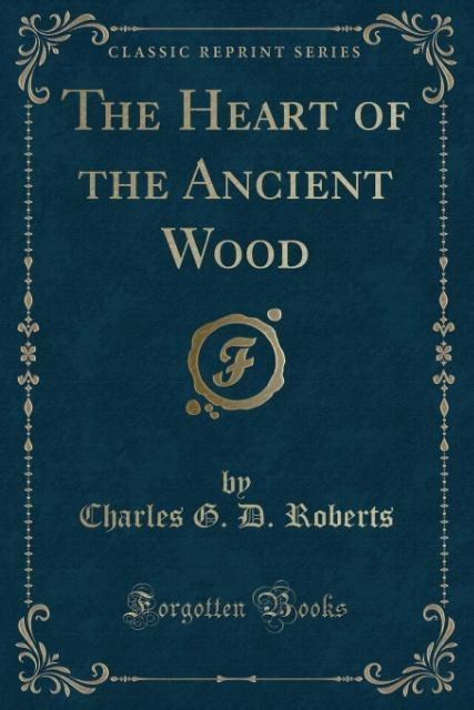 The Heart of the Ancient Wood (Classic Reprint) als Taschenbuch von Charles G. D. Roberts