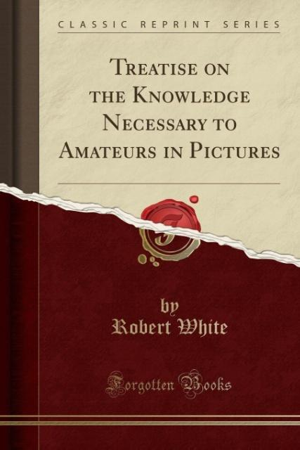 Treatise on the Knowledge Necessary to Amateurs in Pictures (Classic Reprint) als Taschenbuch von Robert White