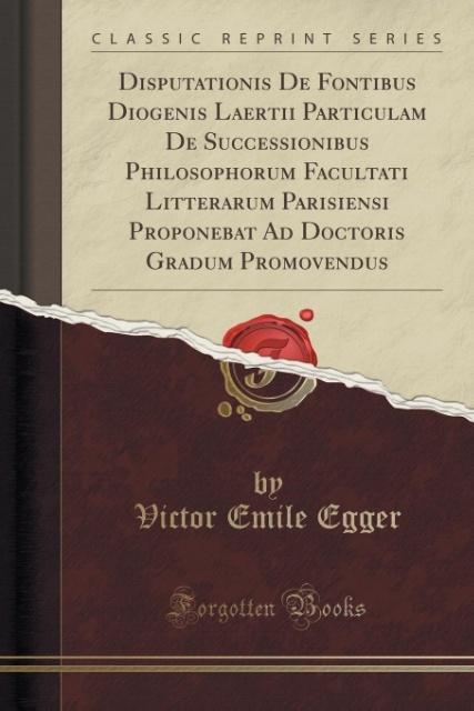 Disputationis De Fontibus Diogenis Laertii Particulam De Successionibus Philosophorum Facultati Litterarum Parisiensi Pr
