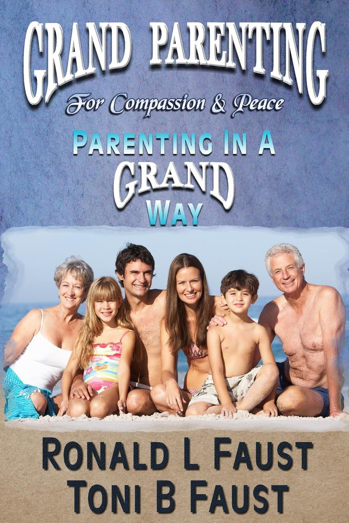 Grand Parenting For Compassion Peace Parenting in a Grand Way als eBook von Ronald L. Faust Toni B. Faust