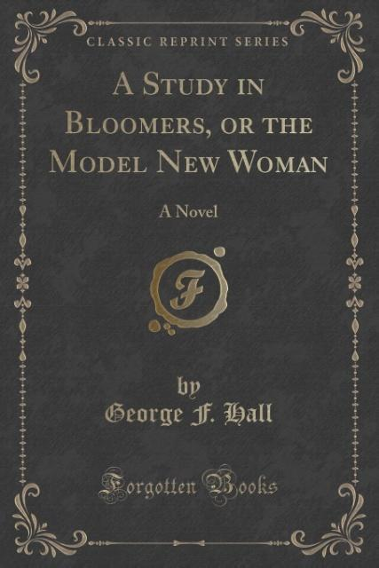 A Study in Bloomers, or the Model New Woman als Taschenbuch von George F. Hall
