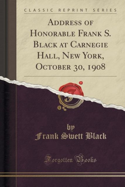 Address of Honorable Frank S. Black at Carnegie Hall, New York, October 30, 1908 (Classic Reprint) als Taschenbuch von F