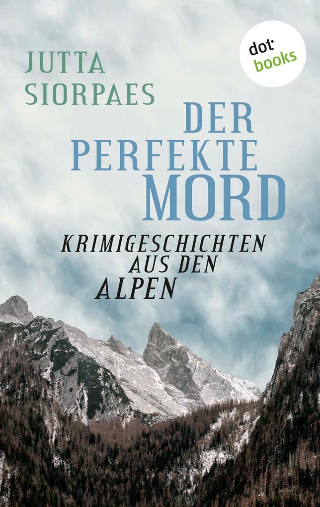 Der perfekte Mord: Krimigeschichten aus den Alpen als eBook von Jutta Siorpaes